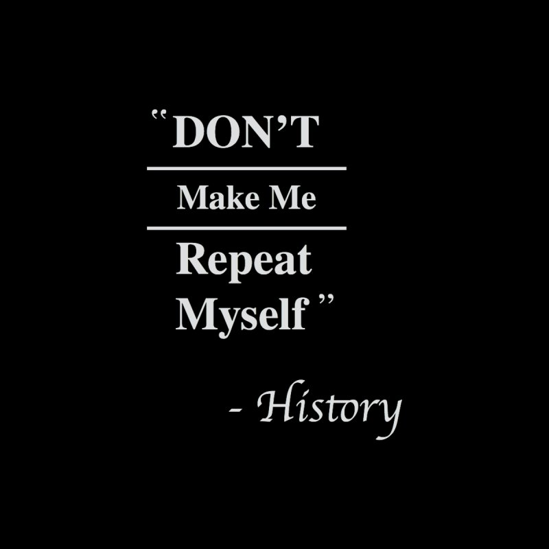"""""""Don't Make Me Repeat Myself"""" - History by innovativehistory's Artist Shop"""