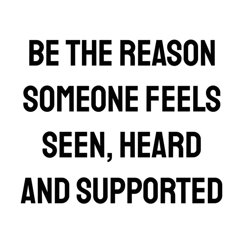 BE THE REASON SOMEONE FEELS SEEN, HEARD AND SUPPORTED Men's T-Shirt by Inspire Me Artist Shop