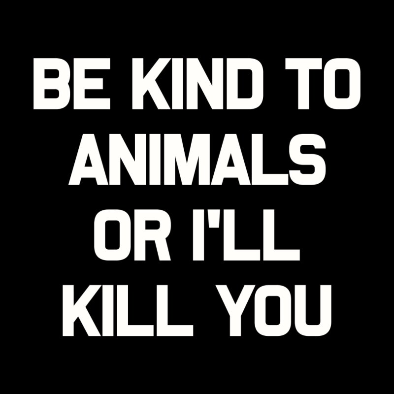 Be Kind to Animals or I'll Kill You by In Vegan Veritas