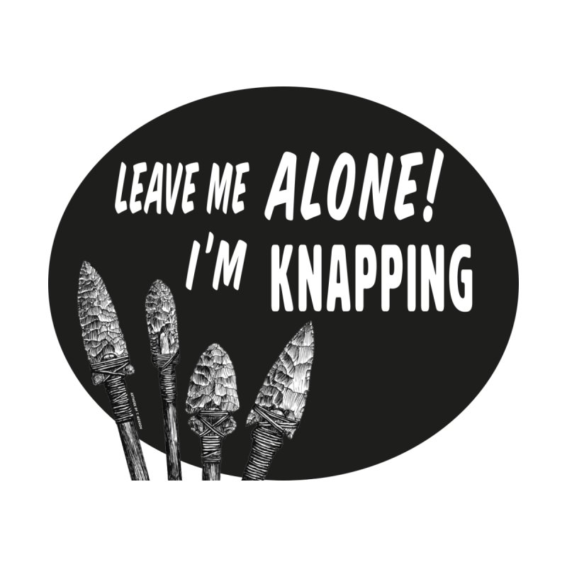 Leave Me Alone, I'm Knapping by Iowa Archaeology Gifts, Prints, & Apparel