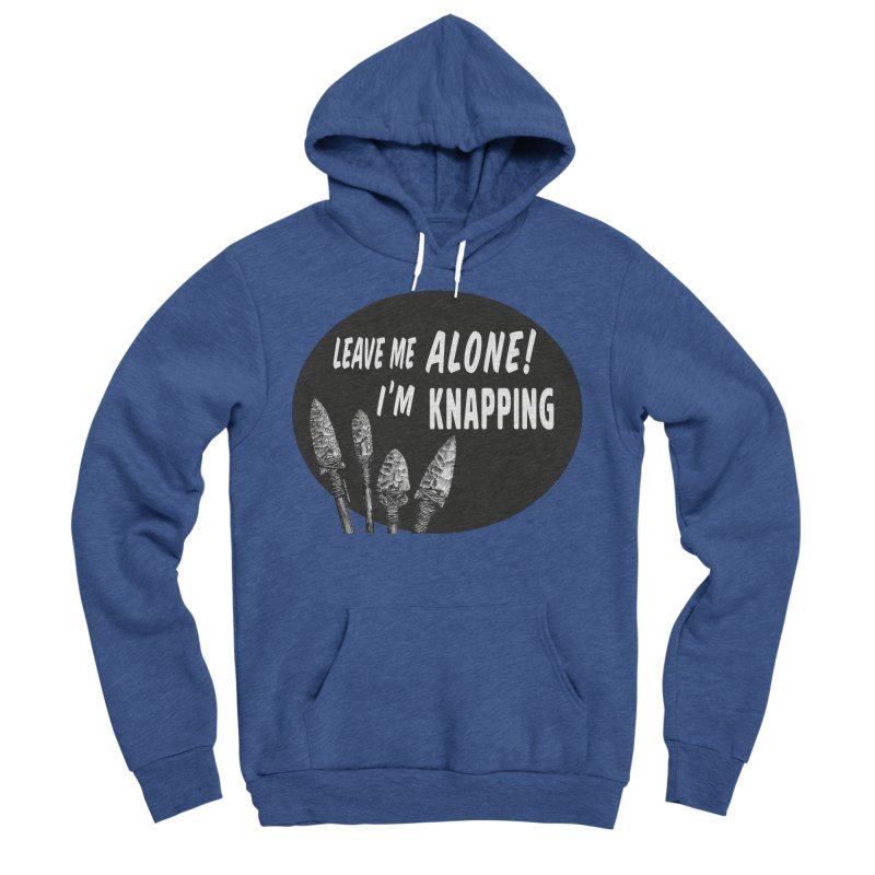 Leave Me Alone, I'm Knapping Women's Sponge Fleece Pullover Hoody by Iowa Archaeology Gifts, Prints, & Apparel