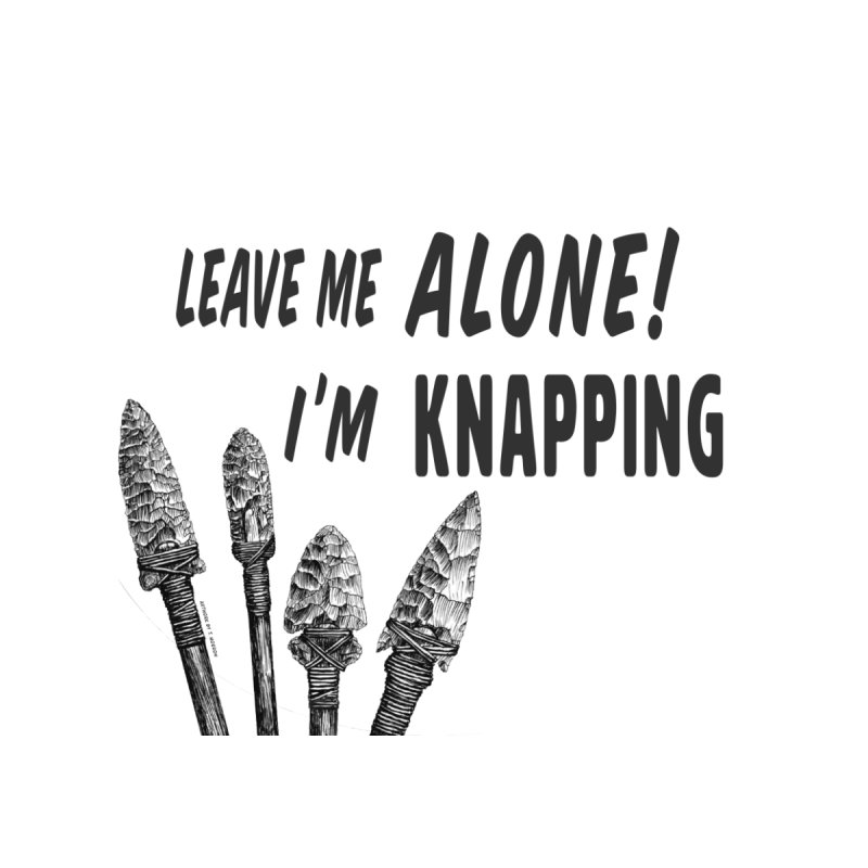 Leave Me Alone, I'm Knapping (white) by Iowa Archaeology Gifts, Prints, & Apparel
