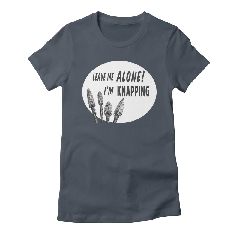 Leave Me Alone, I'm Knapping (white) Women's T-Shirt by Iowa Archaeology Gifts, Prints, & Apparel