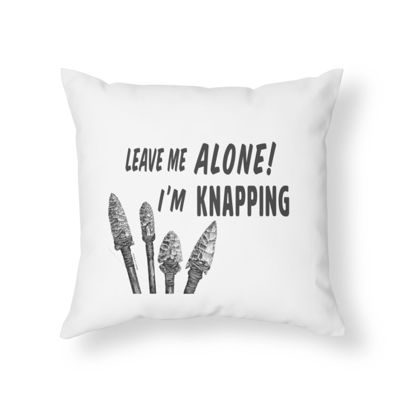Leave Me Alone, I'm Knapping (white) Home Throw Pillow by Iowa Archaeology Gifts, Prints, & Apparel