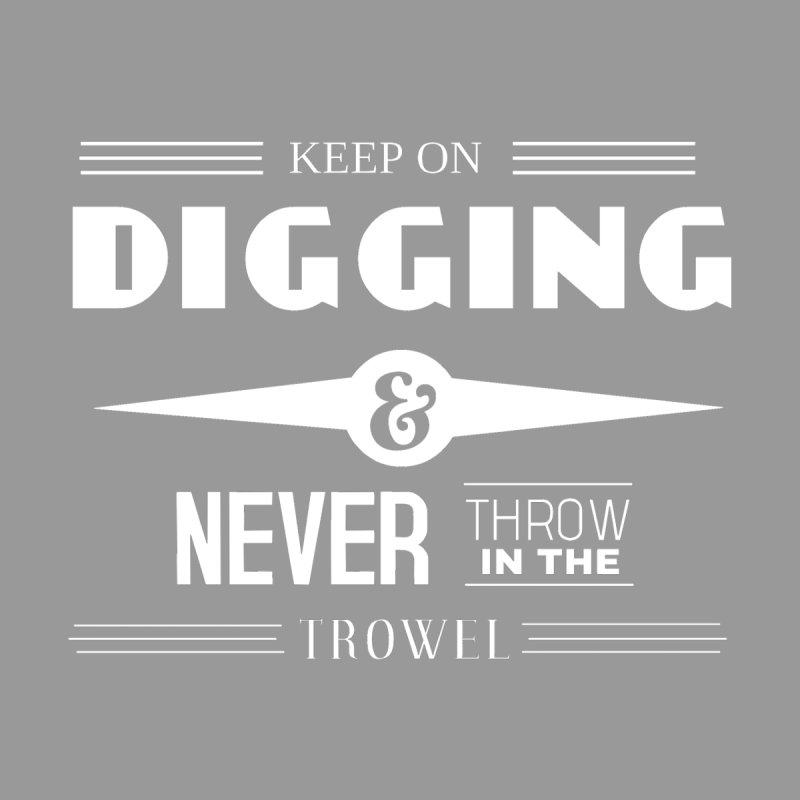 Keep On Digging (White) by Iowa Archaeology Gifts, Prints, & Apparel