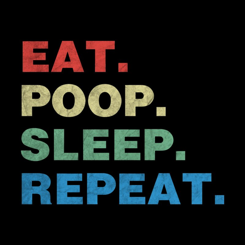 Eat. Poop. Sleep. Repeat. by ishCreatives's Artist Shop