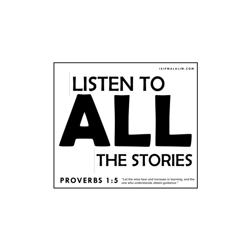 LISTEN TO ALL THE STORIES - PROVERBS 1:5 by ISIPMALALIM PRINTS