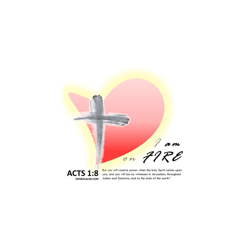 I AM ON FIRE - ACTS 1:8 by ISIPMALALIM PRINTS