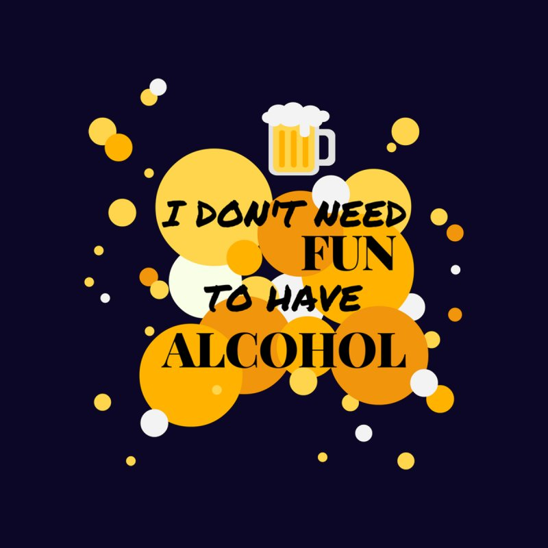 I don't need fun to have alcohol None  by itelchan's Artist Shop