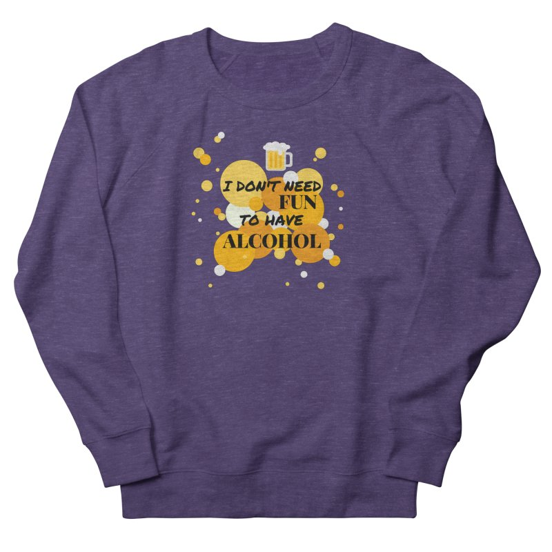 I don't need fun to have alcohol Men's Sweatshirt by itelchan's Artist Shop