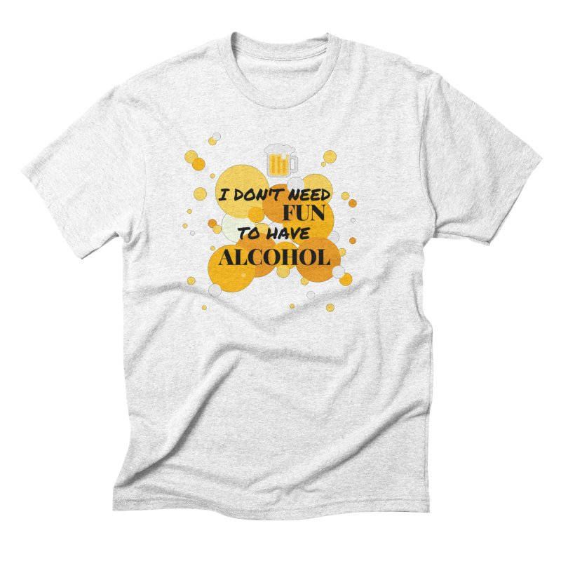 I don't need fun to have alcohol Men's Triblend T-shirt by itelchan's Artist Shop