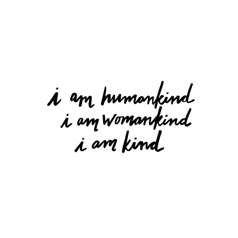 I am humankind. I am womankind. i am kind. by IT MUST BEE A SIGN