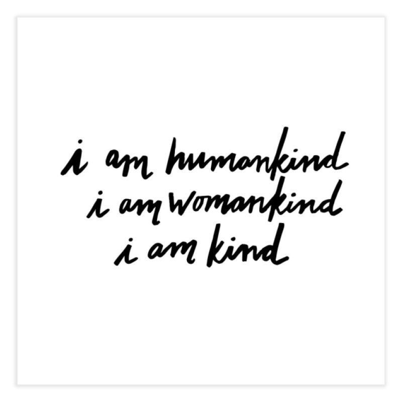 I am humankind. I am womankind. i am kind. Home Fine Art Print by IT MUST BEE A SIGN