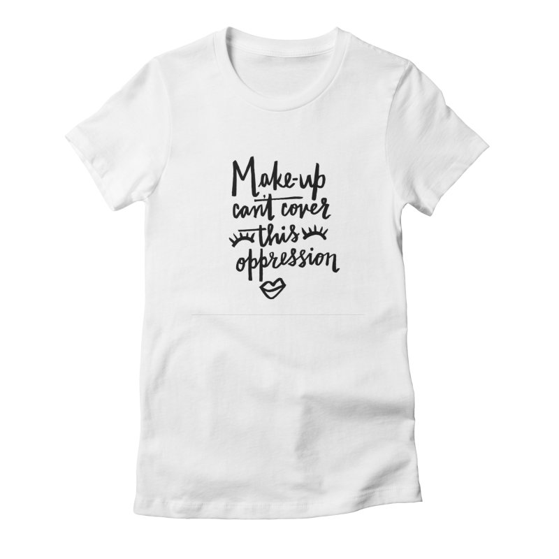 MAKE-UP Can't Cover this oppression Women's Fitted T-Shirt by IT MUST BEE A SIGN