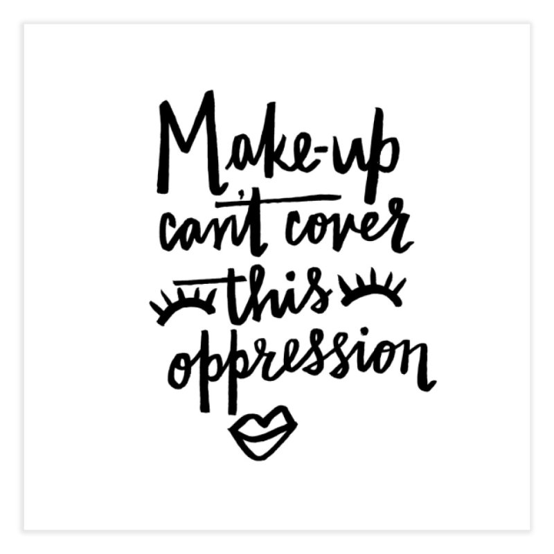 MAKE-UP Can't Cover this oppression Home Fine Art Print by IT MUST BEE A SIGN