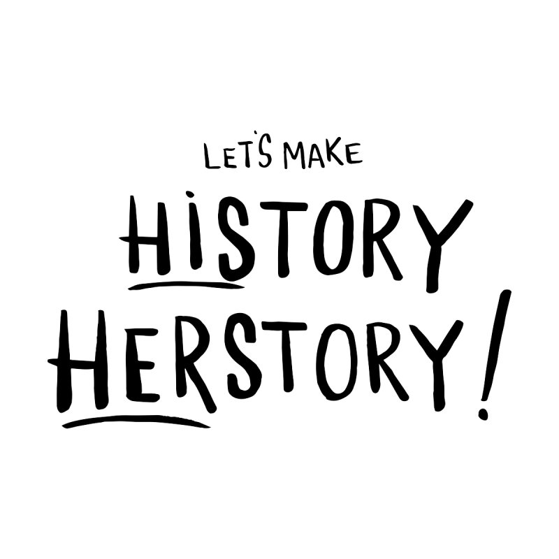 LET'S MAKE HISTORY HERSTORY by IT MUST BEE A SIGN