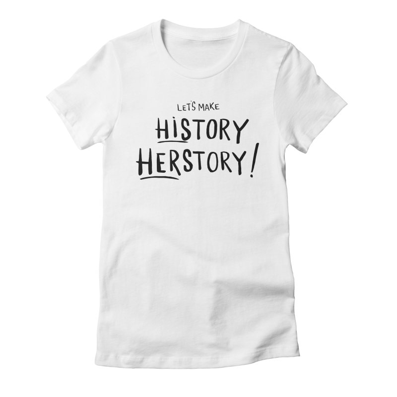 LET'S MAKE HISTORY HERSTORY Women's Fitted T-Shirt by IT MUST BEE A SIGN