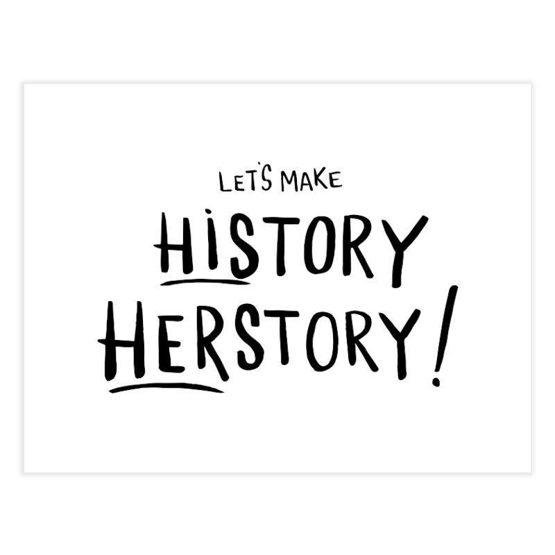LET'S MAKE HISTORY HERSTORY Home Fine Art Print by IT MUST BEE A SIGN