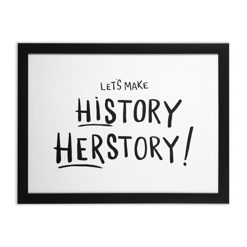 LET'S MAKE HISTORY HERSTORY Home Framed Fine Art Print by IT MUST BEE A SIGN