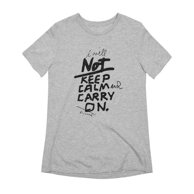 I Will Not Keep Calm and Carry On Women's Extra Soft T-Shirt by James Victore's Artist Shop