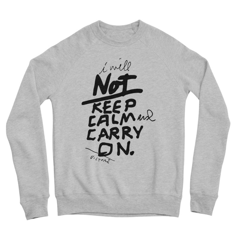 I Will Not Keep Calm and Carry On Men's Sponge Fleece Sweatshirt by James Victore's Artist Shop