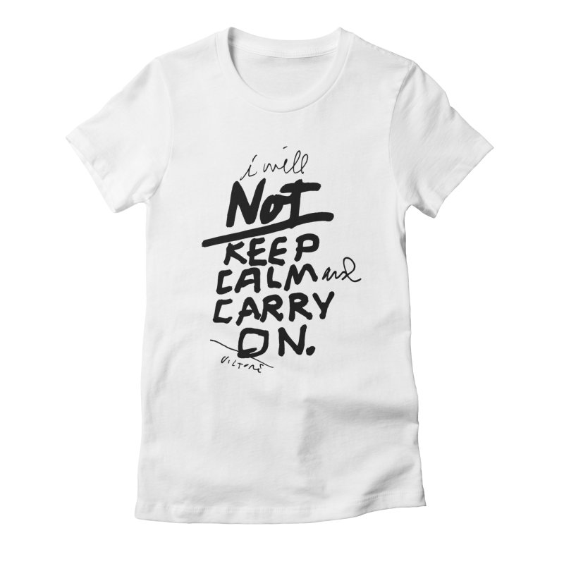 I Will Not Keep Calm and Carry On Women's Fitted T-Shirt by James Victore's Artist Shop