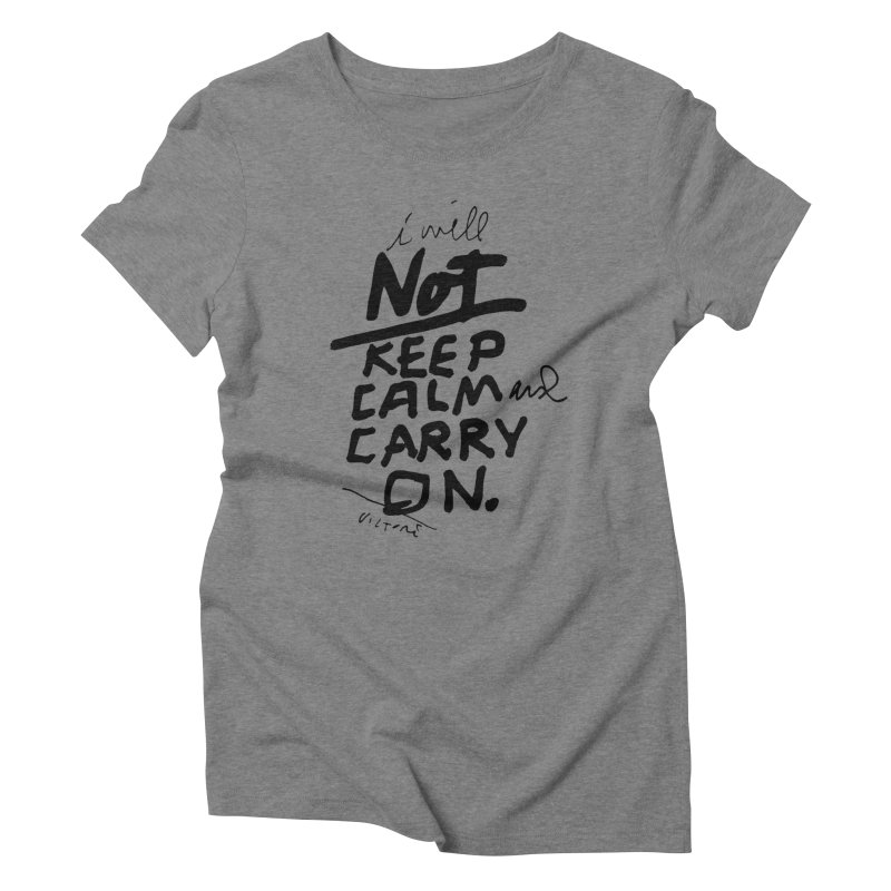 I Will Not Keep Calm and Carry On Women's Triblend T-Shirt by James Victore's Artist Shop