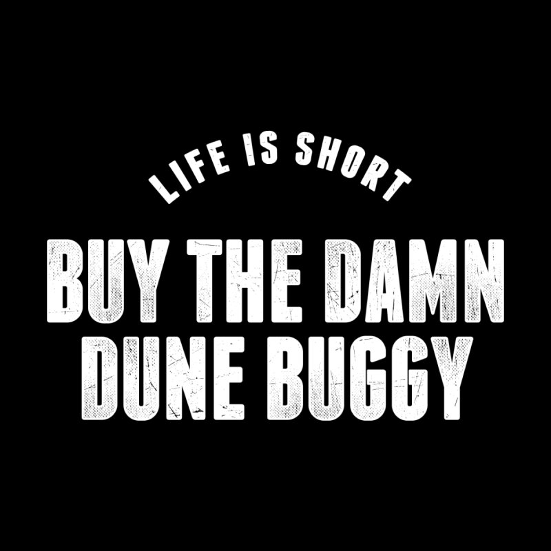 Life is Short Buy the Dune Buggy Men's T-Shirt by The Tee Supply Co