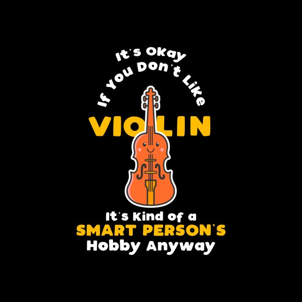 image for It's Okay If You Don't Like Violin It's Smart Person's Hobby Anyway