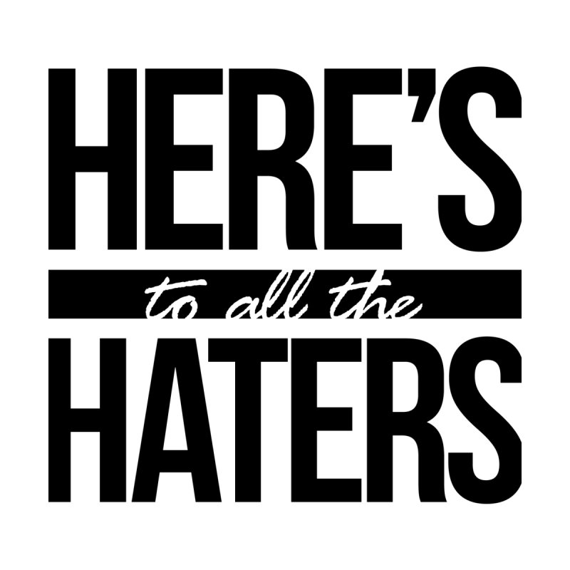 Here's to all the haters None  by jaredslyterdesign's Artist Shop