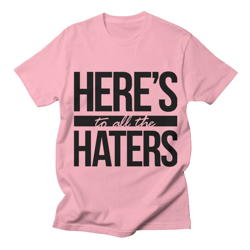 Here's to all the haters Women's Regular Unisex T-Shirt by jaredslyterdesign's Artist Shop