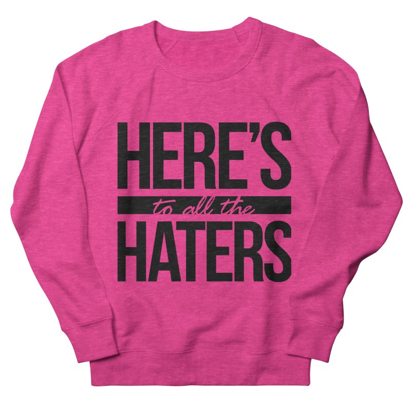 Here's to all the haters Women's Sweatshirt by jaredslyterdesign's Artist Shop