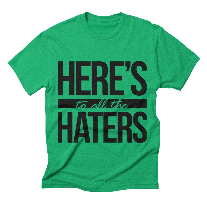 Here's to all the haters Men's Triblend T-Shirt by jaredslyterdesign's Artist Shop