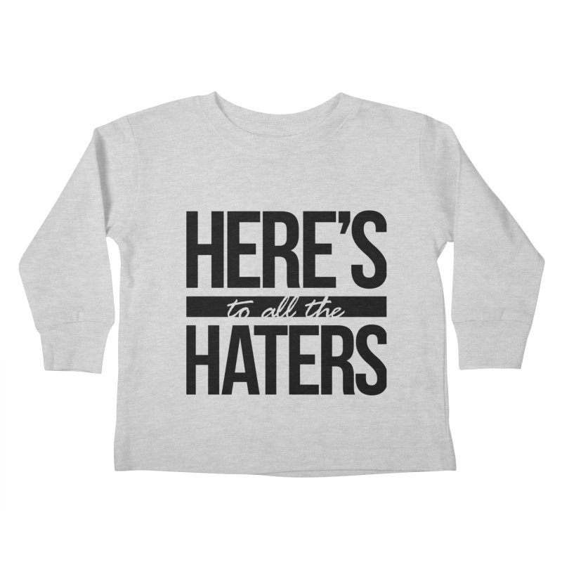 Here's to all the haters Kids Toddler Longsleeve T-Shirt by jaredslyterdesign's Artist Shop