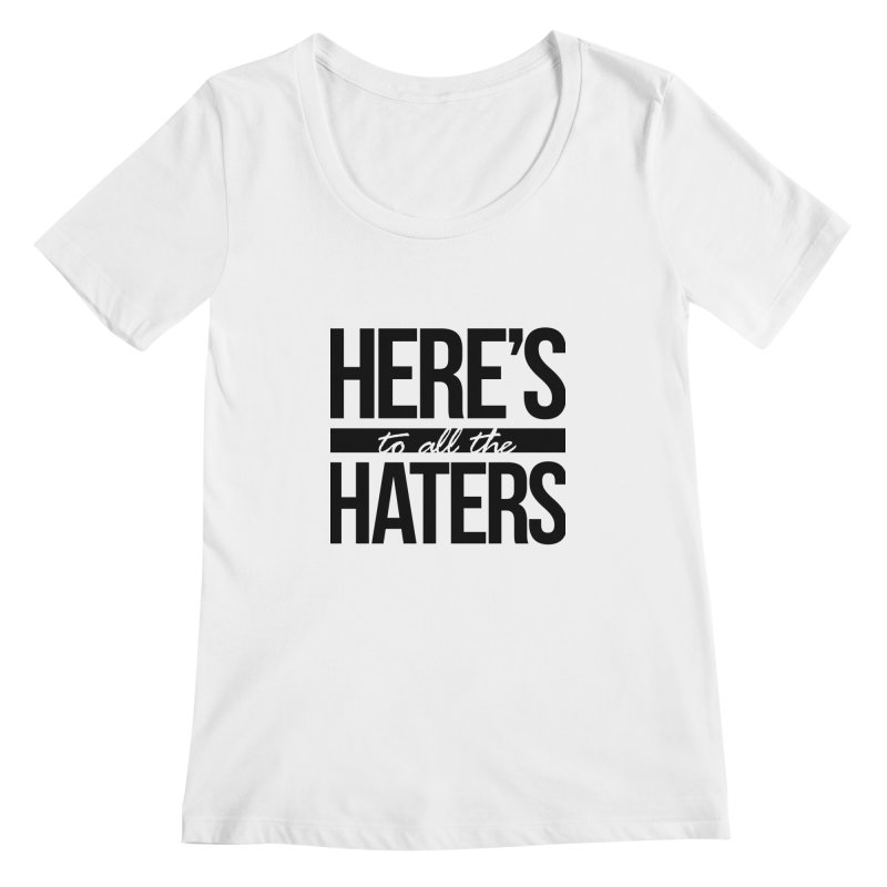 Here's to all the haters Women's Scoopneck by jaredslyterdesign's Artist Shop