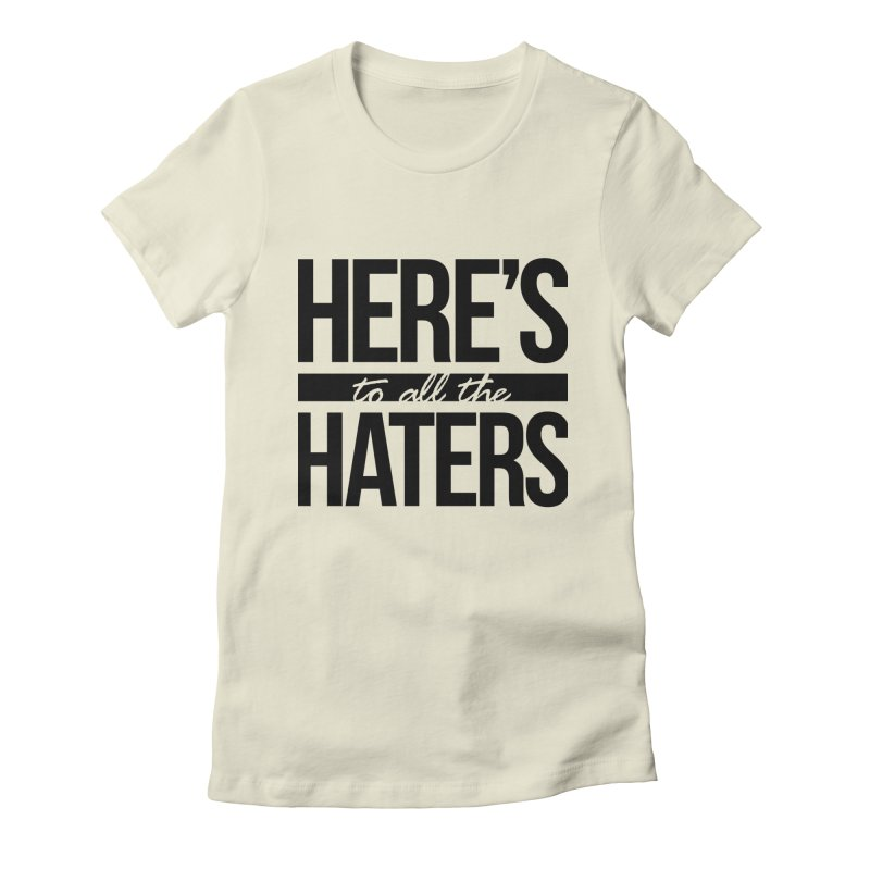 Here's to all the haters Women's Fitted T-Shirt by jaredslyterdesign's Artist Shop
