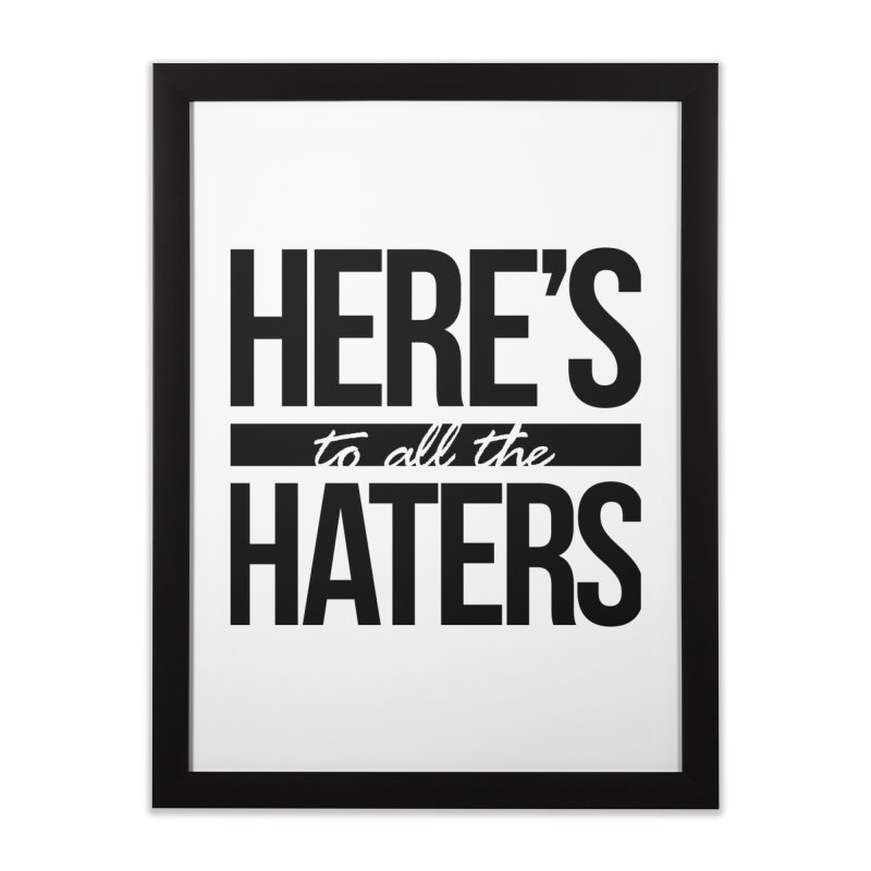 Here's to all the haters Home Framed Fine Art Print by jaredslyterdesign's Artist Shop