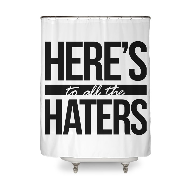 Here's to all the haters Home Shower Curtain by jaredslyterdesign's Artist Shop
