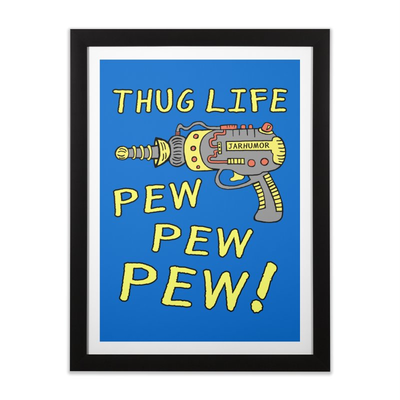 Thug Life (Pew Pew Pew) Home Framed Fine Art Print by James A. Roberson (JARHUMOR)