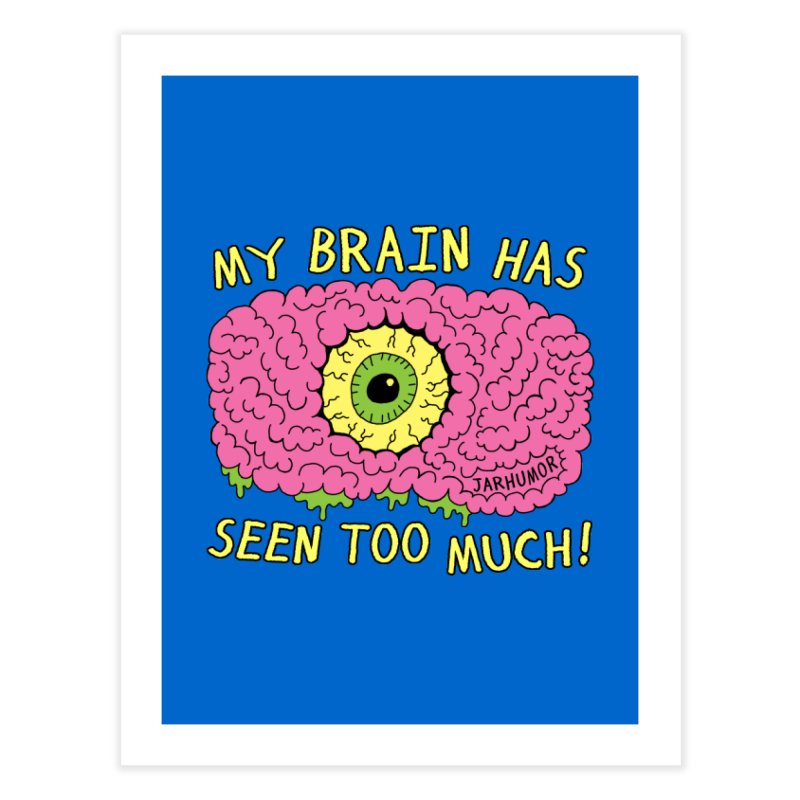 My Brain Has Seen Too Much! Home Fine Art Print by JARHUMOR