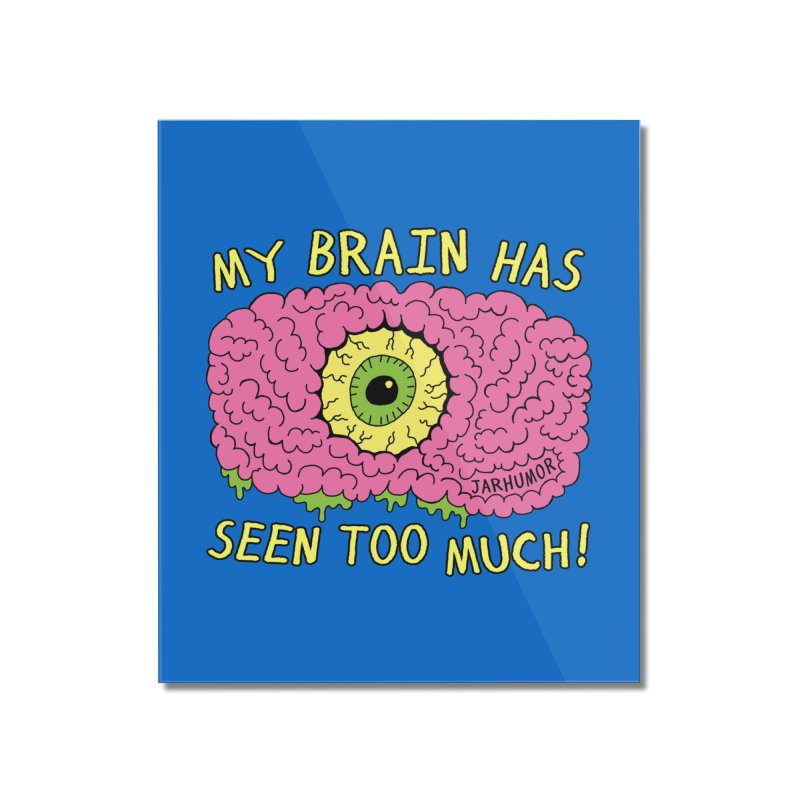 My Brain Has Seen Too Much! Home Mounted Acrylic Print by JARHUMOR
