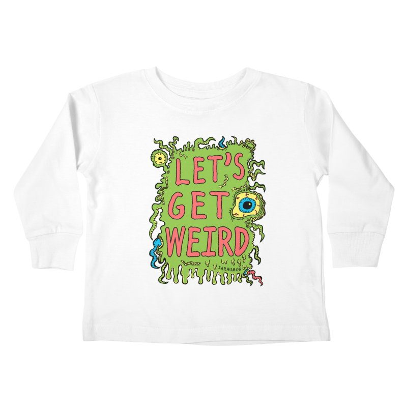 Lets Get Weird Kids Toddler Longsleeve T-Shirt by James A. Roberson (JARHUMOR)