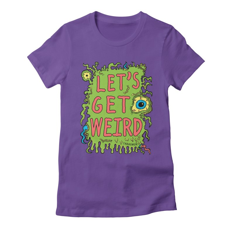 Lets Get Weird Women's Fitted T-Shirt by JARHUMOR