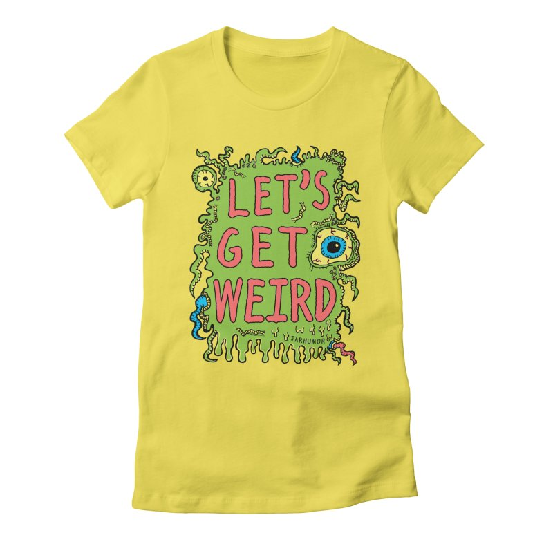 Lets Get Weird Women's Fitted T-Shirt by James A. Roberson (JARHUMOR)