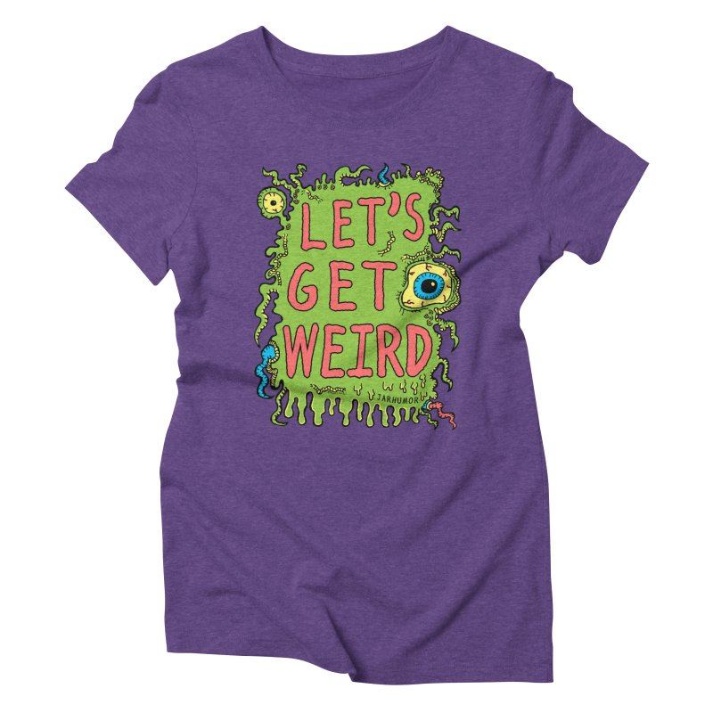 Lets Get Weird Women's Triblend T-shirt by James A. Roberson (JARHUMOR)