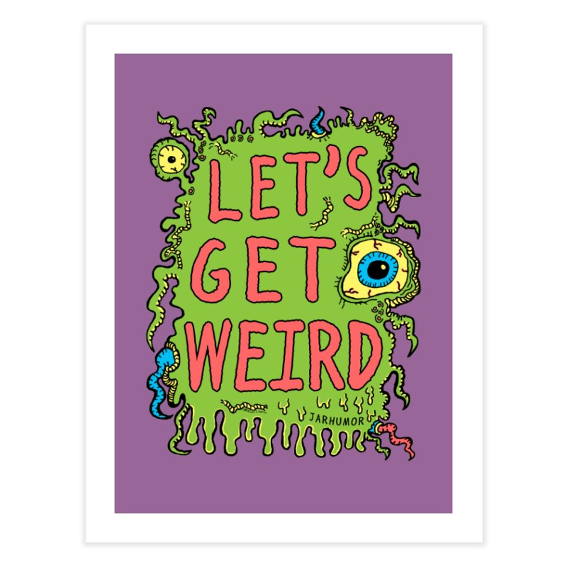 Lets Get Weird Home Fine Art Print by JARHUMOR