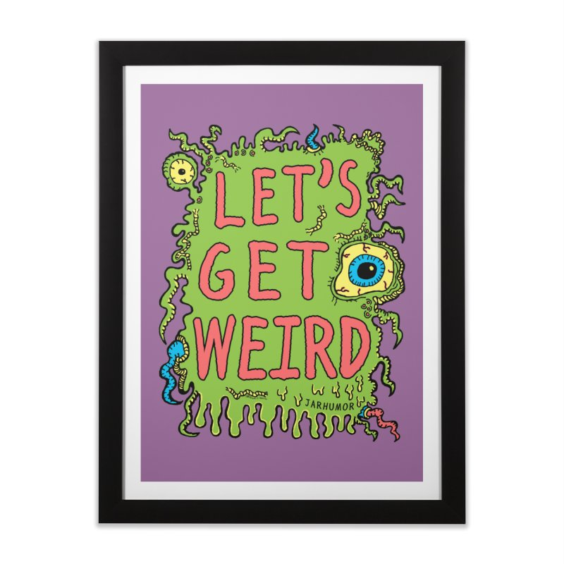 Lets Get Weird Home Framed Fine Art Print by James A. Roberson (JARHUMOR)
