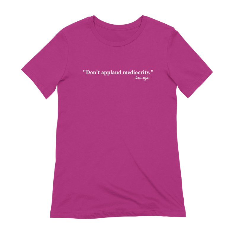 """""""Don't applaud mediocrity."""" (White letters) Women's Extra Soft T-Shirt by Jason Mejias' Merch Store"""