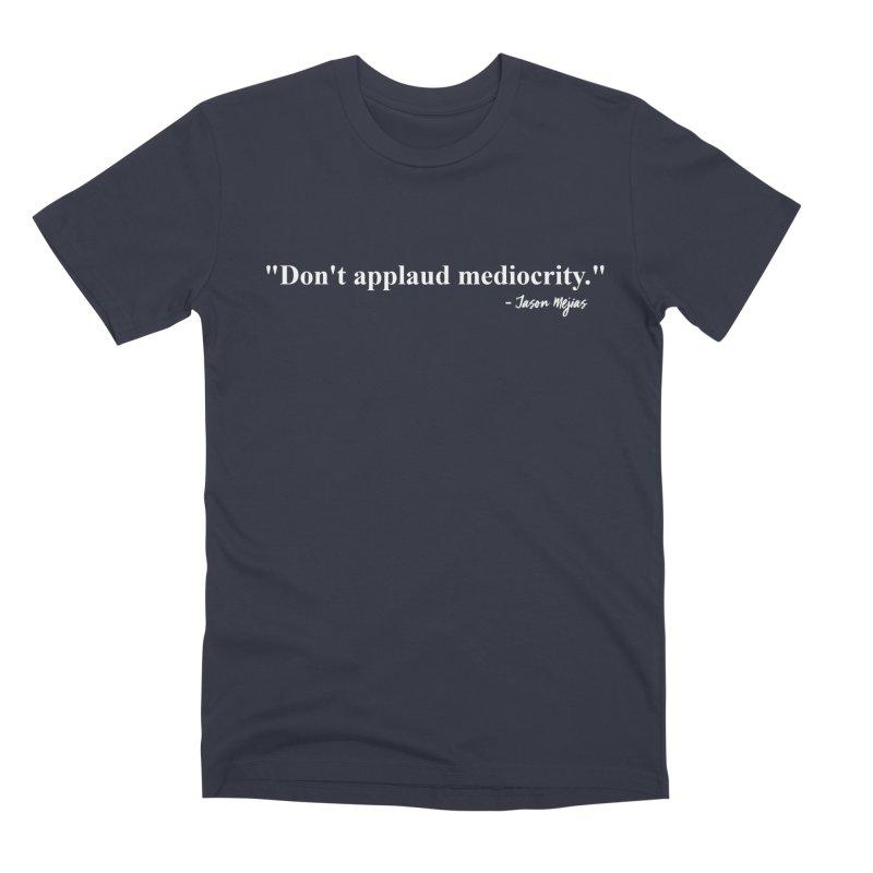 """Don't applaud mediocrity."" (White letters) Men's Premium T-Shirt by Jason Mejias' Merch Store"