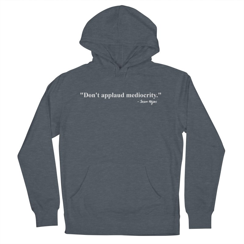 """""""Don't applaud mediocrity."""" (White letters) Men's French Terry Pullover Hoody by Jason Mejias' Merch Store"""